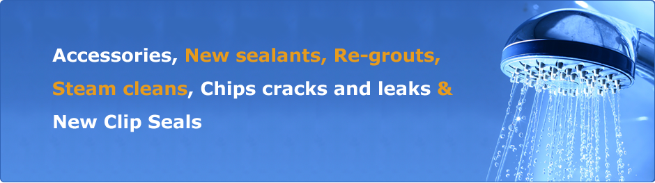 Accessories New sealants Re-grouts Steam cleans Chips cracks and leaks New Clip Seals